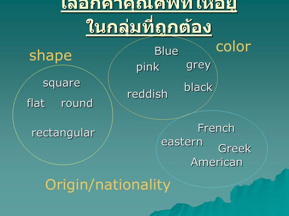 เลือกคำคุณศัพท์ให้อยู่ ในกลุ่มที่ถูกต้อง square flat rectangular round Blue grey pink reddish black French eastern Greek American Origin/nationality s