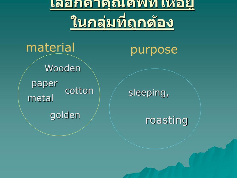 เลือกคำคุณศัพท์ให้อยู่ ในกลุ่มที่ถูกต้อง Wooden paper cotton metal golden sleeping, roasting material purpose