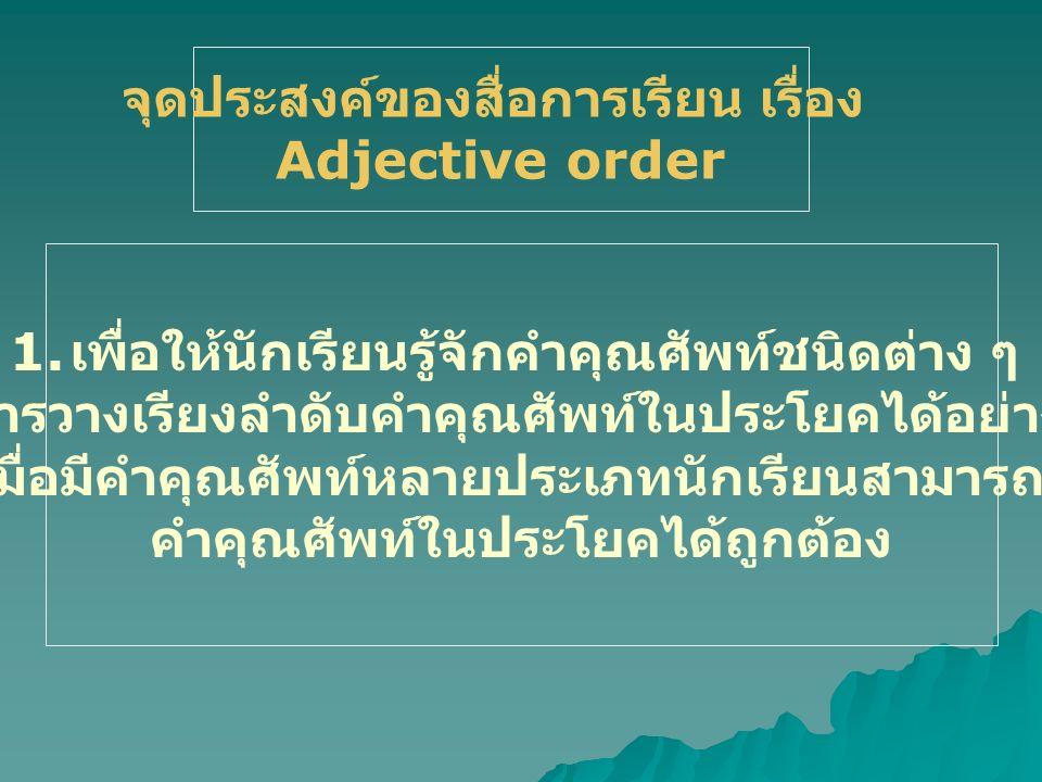 จุดประสงค์ของสื่อการเรียน เรื่อง Adjective order 1. เพื่อให้นักเรียนรู้จักคำคุณศัพท์ชนิดต่าง ๆ 2. เพื่อการวางเรียงลำดับคำคุณศัพท์ในประโยคได้อย่างถูกต้