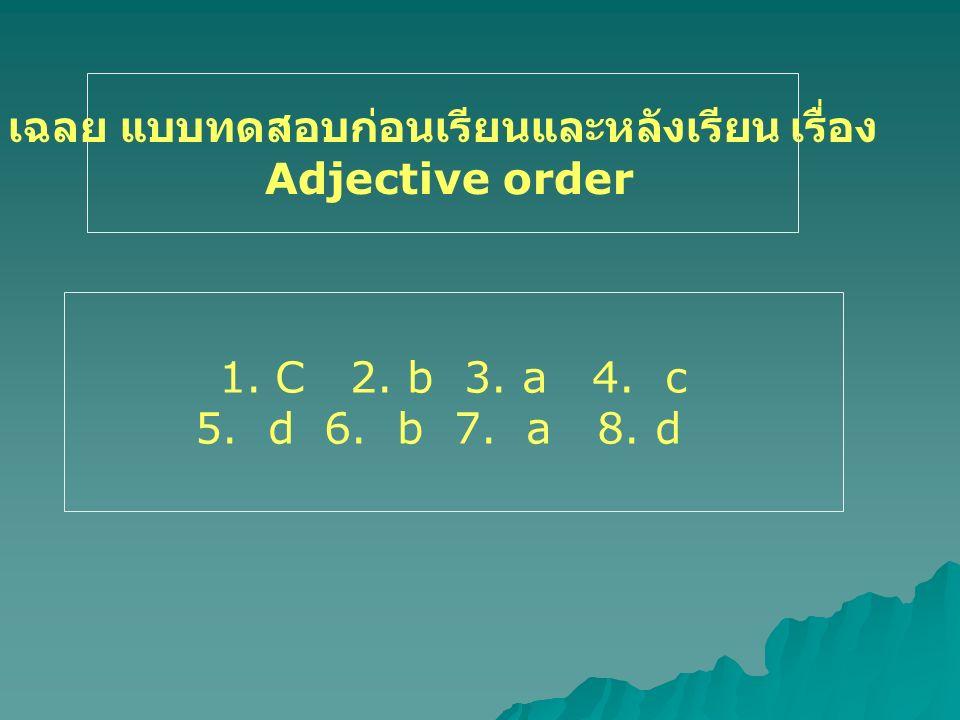 เฉลย แบบทดสอบก่อนเรียนและหลังเรียน เรื่อง Adjective order 1.C 2. b 3. a 4. c 5. d 6. b 7. a 8. d