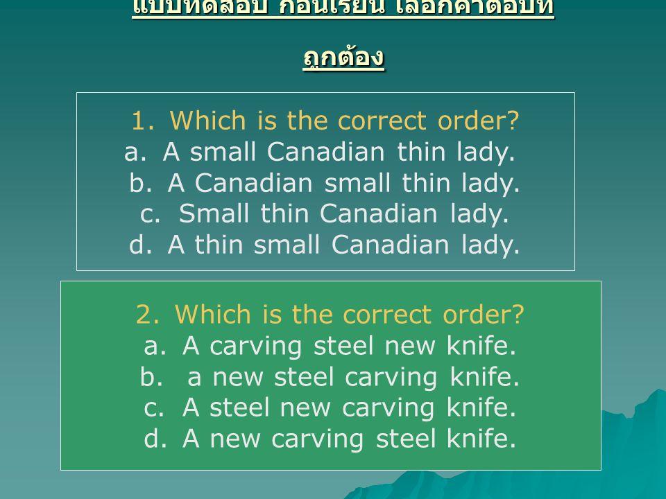 แบบทดสอบ ก่อนเรียน เลือกคำตอบที่ ถูกต้อง 1.Which is the correct order? a.A small Canadian thin lady. b.A Canadian small thin lady. c.Small thin Canadi