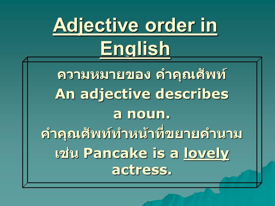 Adjective order in English ความหมายของ คำคุณศัพท์ An adjective describes a noun. คำคุณศัพท์ทำหน้าที่ขยายคำนาม เช่น Pancake is a lovely actress.