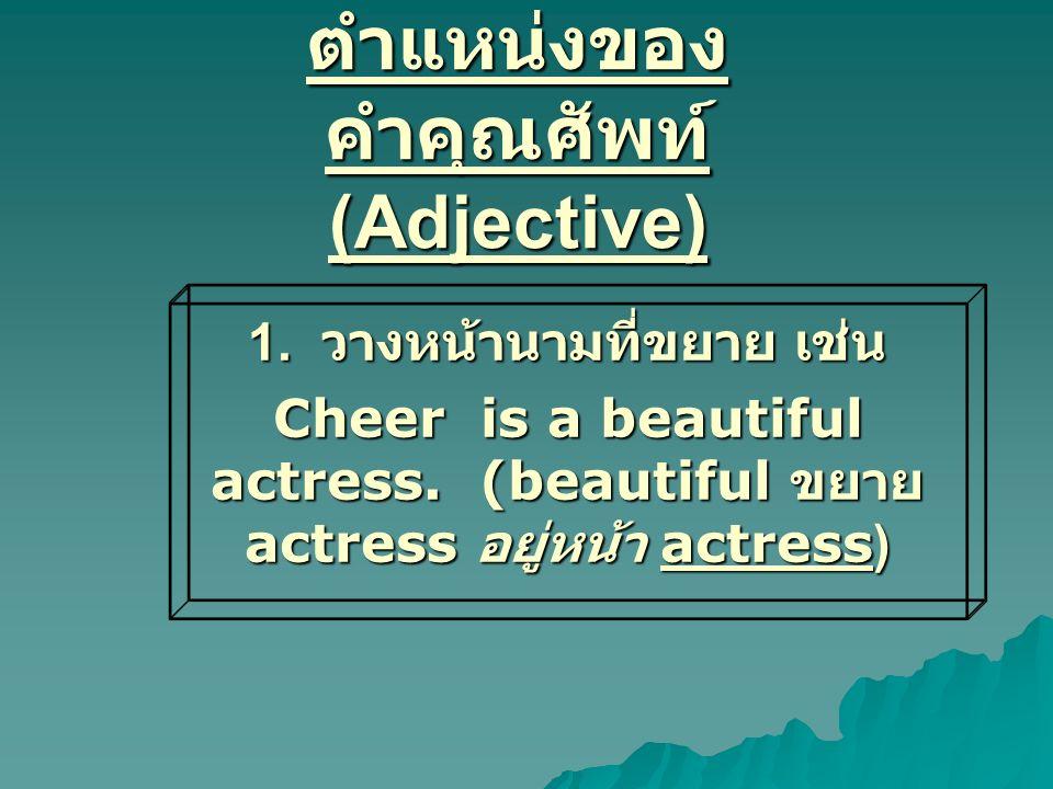 ตำแหน่งของ คำคุณศัพท์ (Adjective) 1. วางหน้านามที่ขยาย เช่น Cheer is a beautiful actress. (beautiful ขยาย actress อยู่หน้า actress)