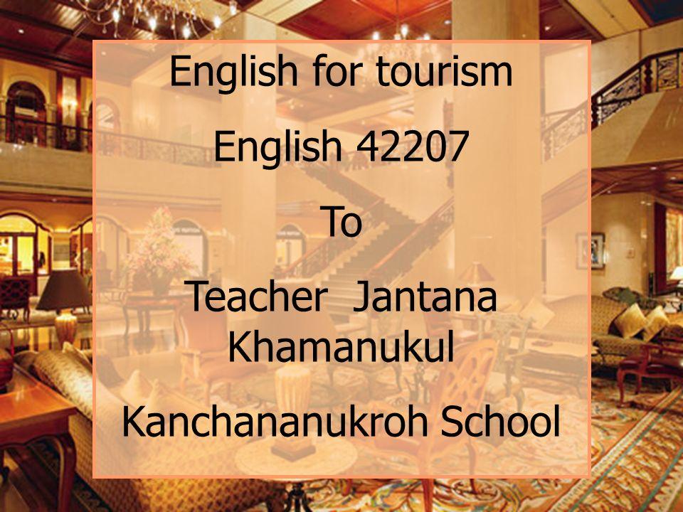 English for tourism English 42207 To Teacher Jantana Khamanukul Kanchananukroh School