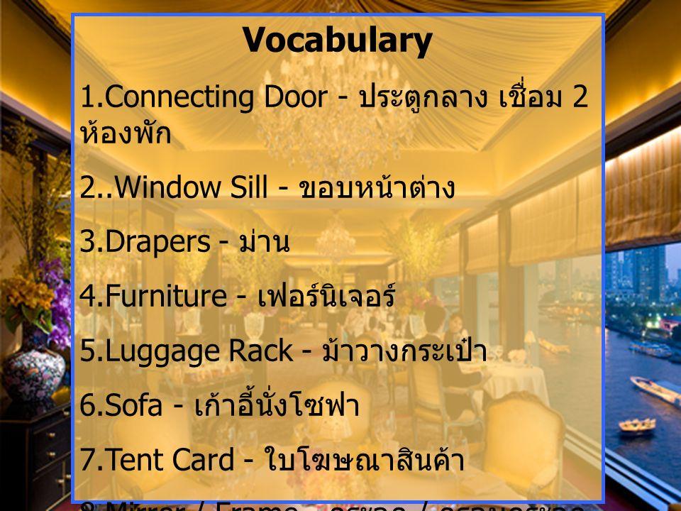 Vocabulary 1.Connecting Door - ประตูกลาง เชื่อม 2 ห้องพัก 2..Window Sill - ขอบหน้าต่าง 3.Drapers - ม่าน 4.Furniture - เฟอร์นิเจอร์ 5.Luggage Rack - ม้าวางกระเป๋า 6.Sofa - เก้าอี้นั่งโซฟา 7.Tent Card - ใบโฆษณาสินค้า 8.Mirror / Frame - กระจก / กรอบกระจก