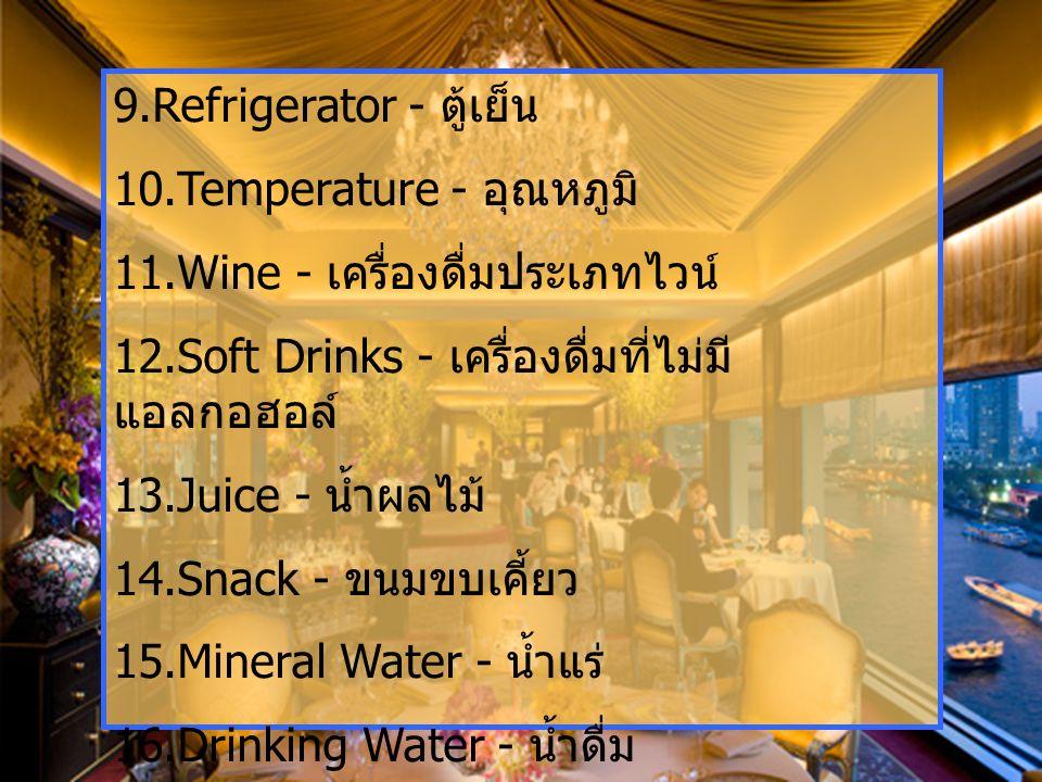 9.Refrigerator - ตู้เย็น 10.Temperature - อุณหภูมิ 11.Wine - เครื่องดื่มประเภทไวน์ 12.Soft Drinks - เครื่องดื่มที่ไม่มี แอลกอฮอล์ 13.Juice - น้ำผลไม้ 14.Snack - ขนมขบเคี้ยว 15.Mineral Water - น้ำแร่ 16.Drinking Water - น้ำดื่ม