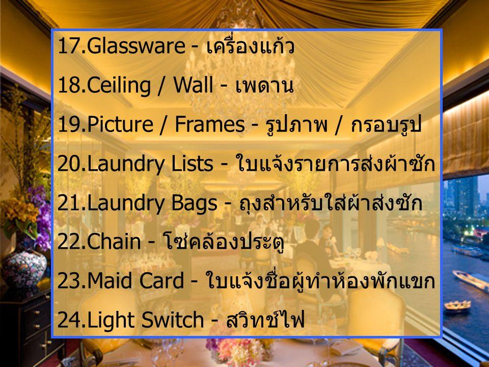 17.Glassware - เครื่องแก้ว 18.Ceiling / Wall - เพดาน 19.Picture / Frames - รูปภาพ / กรอบรูป 20.Laundry Lists - ใบแจ้งรายการส่งผ้าซัก 21.Laundry Bags - ถุงสำหรับใส่ผ้าส่งซัก 22.Chain - โซ่คล้องประตู 23.Maid Card - ใบแจ้งชื่อผู้ทำห้องพักแขก 24.Light Switch - สวิทช์ไฟ