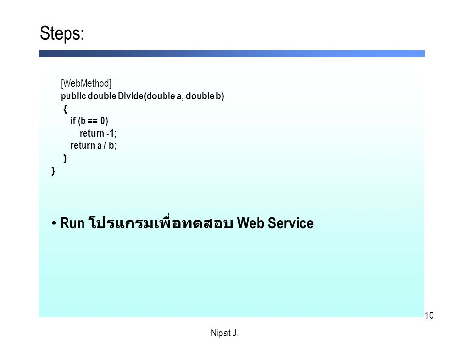 10 Steps: Nipat J. [WebMethod] public double Divide(double a, double b) { if (b == 0) return -1; return a / b; } Run โปรแกรมเพื่อทดสอบ Web Service