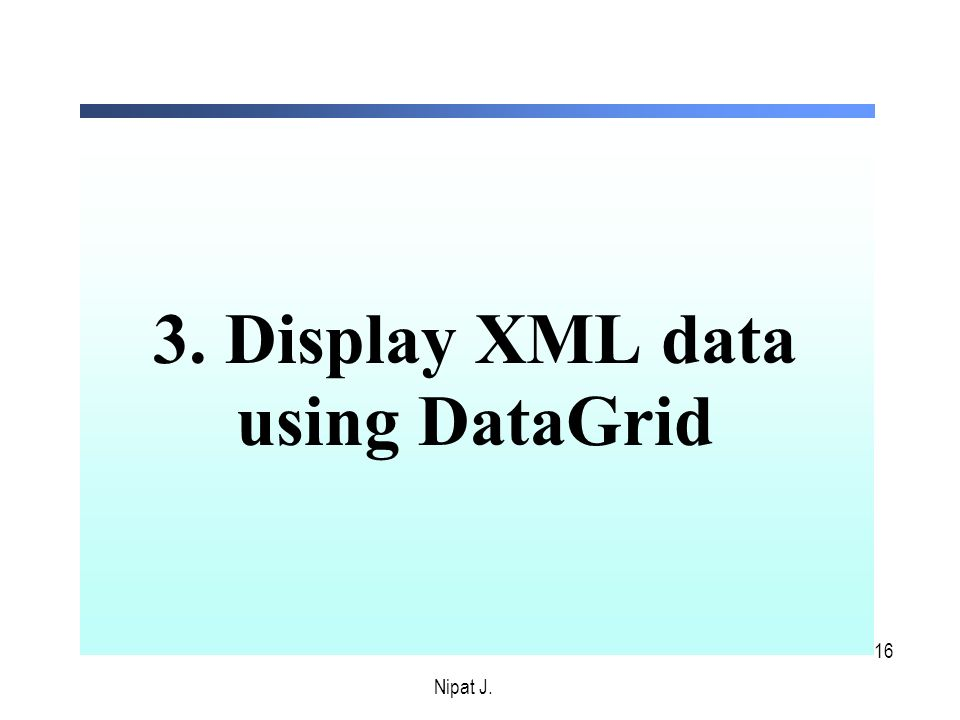 16 3. Display XML data using DataGrid Nipat J.