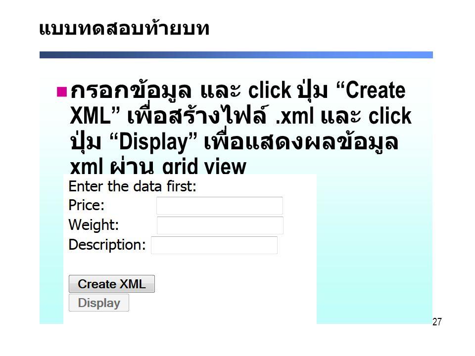 27 แบบทดสอบท้ายบท กรอกข้อมูล และ click ปุ่ม Create XML เพื่อสร้างไฟล์.xml และ click ปุ่ม Display เพื่อแสดงผลข้อมูล xml ผ่าน grid view