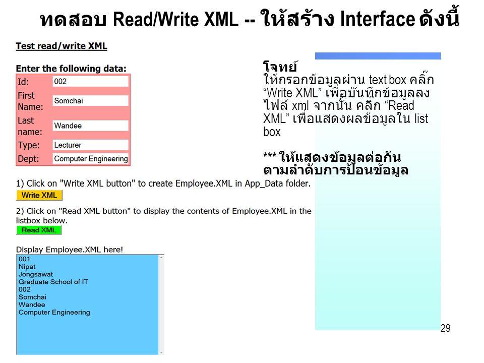 29 ทดสอบ Read/Write XML -- ให้สร้าง Interface ดังนี้ โจทย์ ให้กรอกข้อมูลผ่าน text box คลิ๊ก Write XML เพื่อบันทึกข้อมูลลง ไฟล์ xml จากนั้น คลิ๊ก Read XML เพื่อแสดงผลข้อมูลใน list box *** ให้แสดงข้อมูลต่อกัน ตามลำดับการป้อนข้อมูล