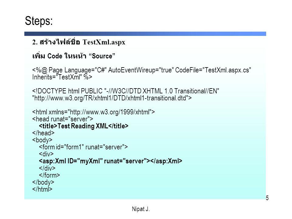 5 2. สร้างไฟล์ชื่อ TestXml.aspx เพิ่ม Code ในหน้า Source Test Reading XML Steps: Nipat J.