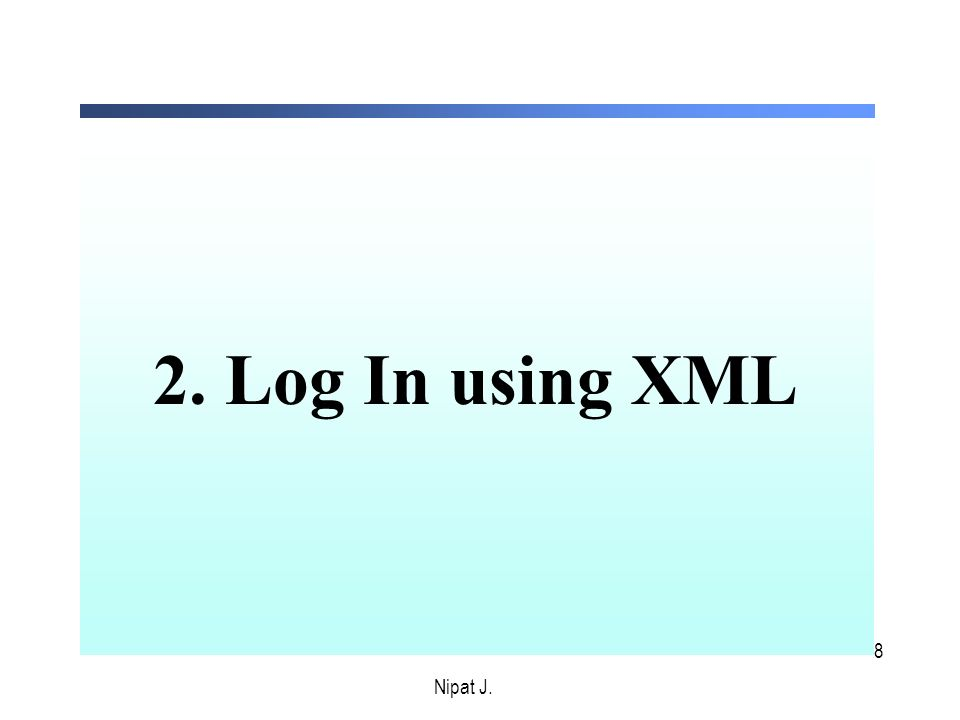 8 2. Log In using XML Nipat J.