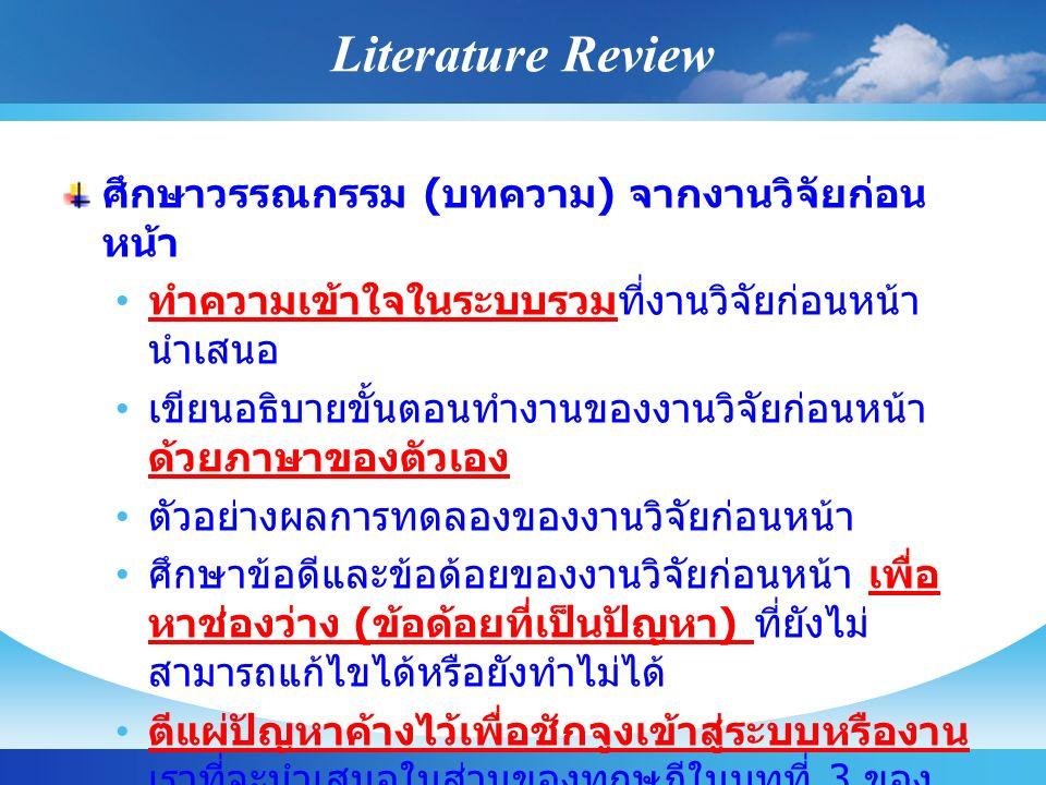 Literature Review ศึกษาวรรณกรรม ( บทความ ) จากงานวิจัยก่อน หน้า ทำความเข้าใจในระบบรวมที่งานวิจัยก่อนหน้า นำเสนอ เขียนอธิบายขั้นตอนทำงานของงานวิจัยก่อนหน้า ด้วยภาษาของตัวเอง ตัวอย่างผลการทดลองของงานวิจัยก่อนหน้า ศึกษาข้อดีและข้อด้อยของงานวิจัยก่อนหน้า เพื่อ หาช่องว่าง ( ข้อด้อยที่เป็นปัญหา ) ที่ยังไม่ สามารถแก้ไขได้หรือยังทำไม่ได้ ตีแผ่ปัญหาค้างไว้เพื่อชักจูงเข้าสู่ระบบหรืองาน เราที่จะนำเสนอในส่วนของทฤษฎีในบทที่ 3 ของ ปริญญานิพนธ์ของเรา