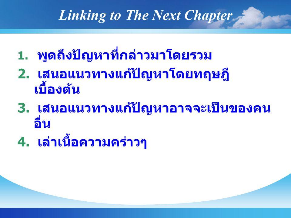Linking to The Next Chapter 1. พูดถึงปัญหาที่กล่าวมาโดยรวม 2. เสนอแนวทางแก้ปัญหาโดยทฤษฎี เบื้องต้น 3. เสนอแนวทางแก้ปัญหาอาจจะเป็นของคน อื่น 4. เล่าเนื