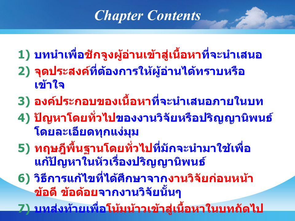 Chapter Contents 1) บทนำเพื่อชักจูงผู้อ่านเข้าสู่เนื้อหาที่จะนำเสนอ 2) จุดประสงค์ที่ต้องการให้ผู้อ่านได้ทราบหรือ เข้าใจ 3) องค์ประกอบของเนื้อหาที่จะนำเสนอภายในบท 4) ปัญหาโดยทั่วไปของงานวิจัยหรือปริญญานิพนธ์ โดยละเอียดทุกแง่มุม 5) ทฤษฎีพื้นฐานโดยทั่วไปที่มักจะนำมาใช้เพื่อ แก้ปัญหาในหัวเรื่องปริญญานิพนธ์ 6) วิธีการแก้ไขที่ได้ศึกษาจากงานวิจัยก่อนหน้า ข้อดี ข้อด้อยจากงานวิจัยนั้นๆ 7) บทส่งท้ายเพื่อโน้มน้าวเข้าสู่เนื้อหาในบทถัดไป