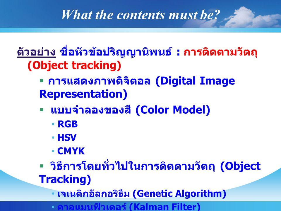 What the contents must be? ตัวอย่าง ชื่อหัวข้อปริญญานิพนธ์ : การติดตามวัตถุ (Object tracking)  การแสดงภาพดิจิตอล (Digital Image Representation)  แบบ