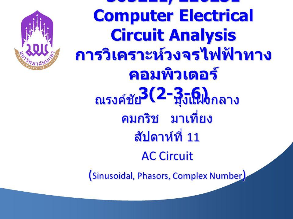 305221, 226231 Computer Electrical Circuit Analysis การวิเคราะห์วงจรไฟฟ้าทาง คอมพิวเตอร์ 3(2-3-6) ณรงค์ชัย มุ่งแฝงกลาง คมกริช มาเที่ยง สัปดาห์ที่ 11 AC Circuit ( Sinusoidal, Phasors, Complex Number )