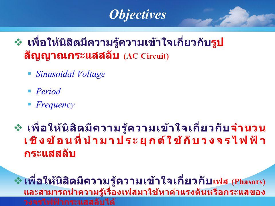 Objectives  เพื่อให้นิสิตมีความรู้ความเข้าใจเกี่ยวกับรูป สัญญาณกระแสสลับ (AC Circuit)  Sinusoidal Voltage  Period  Frequency  เพื่อให้นิสิตมีความรู้ความเข้าใจเกี่ยวกับจำนวน เชิงซ้อนที่นำมาประยุกต์ใช้กับวงจรไฟฟ้า กระแสสลับ  เพื่อให้นิสิตมีความรู้ความเข้าใจเกี่ยวกับ เฟส (Phasors) และสามารถนำความรู้เรื่องเฟสมาใช้หาค่าแรงดันหรือกระแสของ วงจรไฟฟ้ากระแสสลับได้