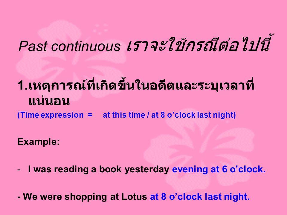 Past continuous เราจะใช้กรณีต่อไปนี้ 1. เหตุการณ์ที่เกิดขึ้นในอดีตและระบุเวลาที่ แน่นอน (Time expression = at this time / at 8 o'clock last night) Exa