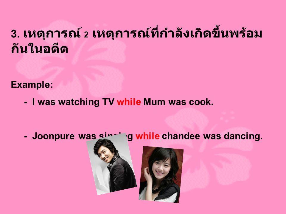 3. เหตุการณ์ 2 เหตุการณ์ที่กำลังเกิดขึ้นพร้อม กันในอดีต Example: - I was watching TV while Mum was cook. - Joonpure was singing while chandee was danc