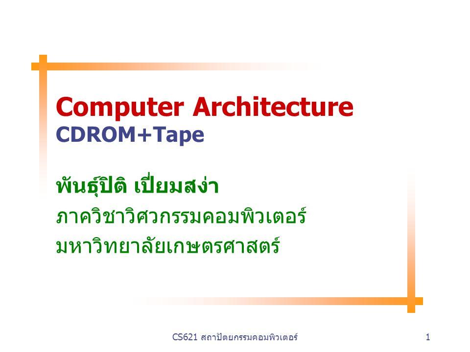 CS621 สถาปัตยกรรมคอมพิวเตอร์1 Computer Architecture CDROM+Tape พันธุ์ปิติ เปี่ยมสง่า ภาควิชาวิศวกรรมคอมพิวเตอร์ มหาวิทยาลัยเกษตรศาสตร์