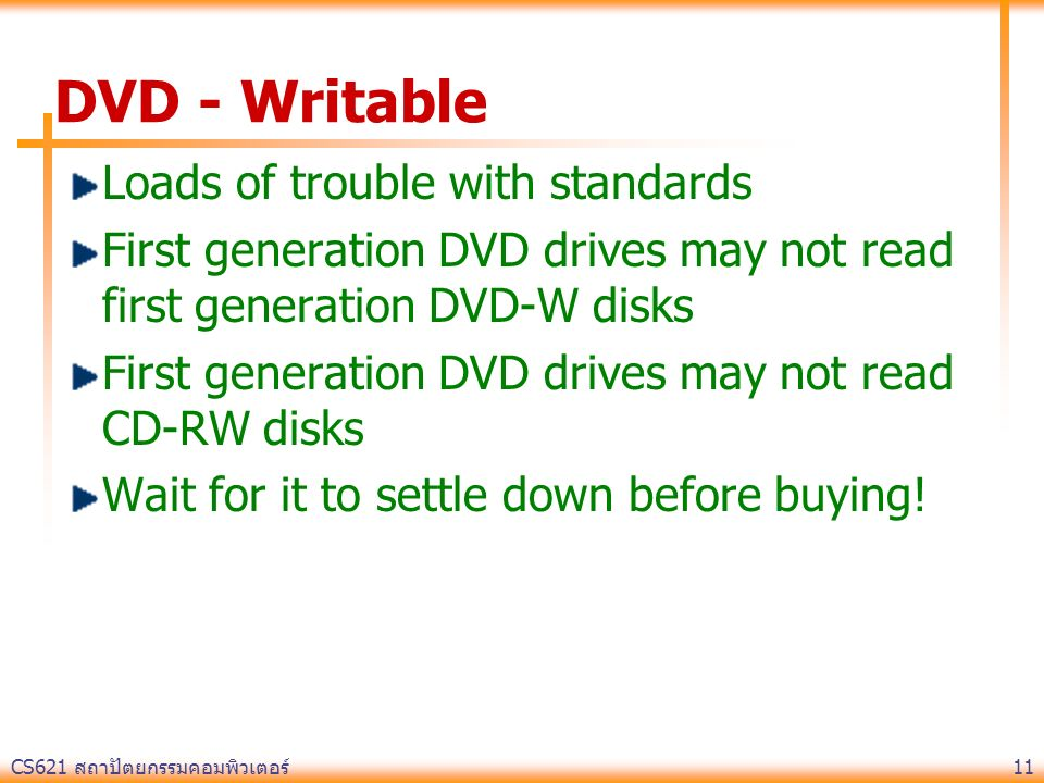 CS621 สถาปัตยกรรมคอมพิวเตอร์ 11 DVD - Writable Loads of trouble with standards First generation DVD drives may not read first generation DVD-W disks F