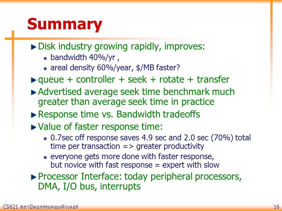 CS621 สถาปัตยกรรมคอมพิวเตอร์ 16 Summary Disk industry growing rapidly, improves: bandwidth 40%/yr, areal density 60%/year, $/MB faster.
