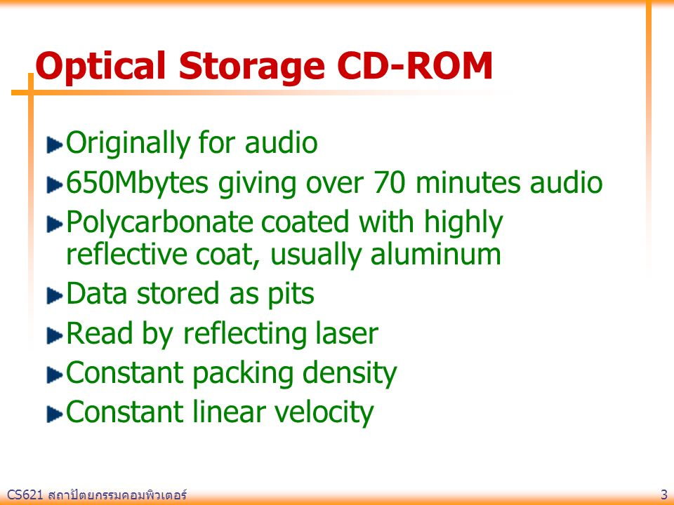 CS621 สถาปัตยกรรมคอมพิวเตอร์ 3 Optical Storage CD-ROM Originally for audio 650Mbytes giving over 70 minutes audio Polycarbonate coated with highly reflective coat, usually aluminum Data stored as pits Read by reflecting laser Constant packing density Constant linear velocity