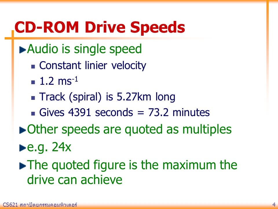 CS621 สถาปัตยกรรมคอมพิวเตอร์ 4 CD-ROM Drive Speeds Audio is single speed Constant linier velocity 1.2 ms -1 Track (spiral) is 5.27km long Gives 4391 s