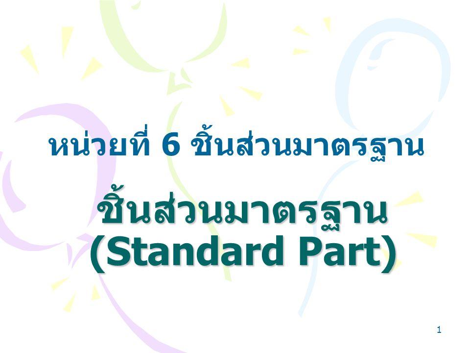 1 ชิ้นส่วนมาตรฐาน (Standard Part) หน่วยที่ 6 ชิ้นส่วนมาตรฐาน