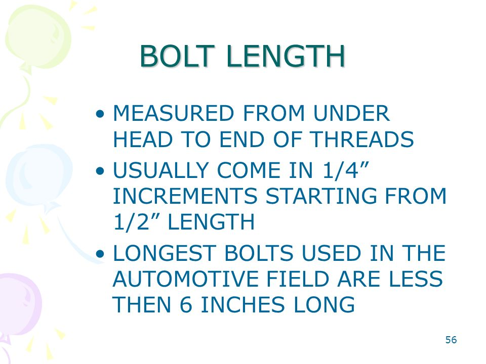 "56 BOLT LENGTH MEASURED FROM UNDER HEAD TO END OF THREADS USUALLY COME IN 1/4"" INCREMENTS STARTING FROM 1/2"" LENGTH LONGEST BOLTS USED IN THE AUTOMOTI"