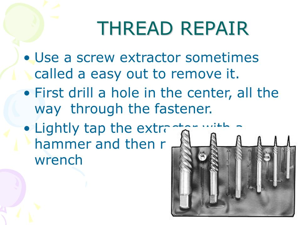 83 THREAD REPAIR Use a screw extractor sometimes called a easy out to remove it. First drill a hole in the center, all the way through the fastener. L