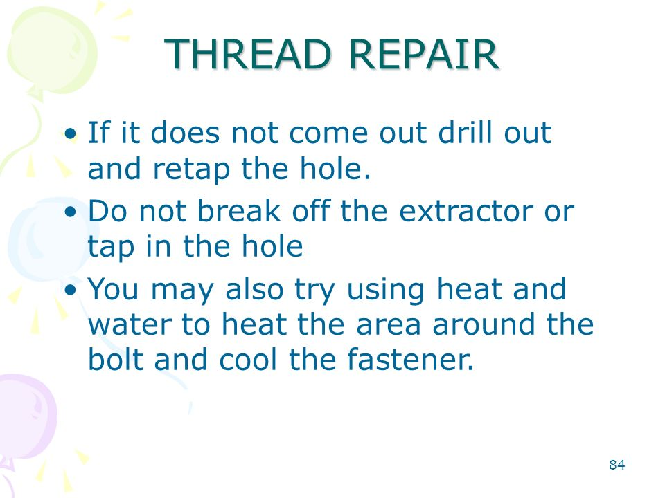 84 THREAD REPAIR If it does not come out drill out and retap the hole. Do not break off the extractor or tap in the hole You may also try using heat a