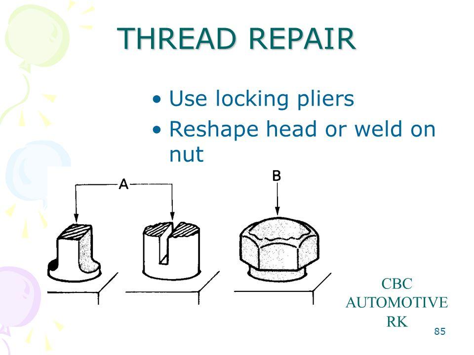 85 THREAD REPAIR Use locking pliers Reshape head or weld on nut CBC AUTOMOTIVE RK