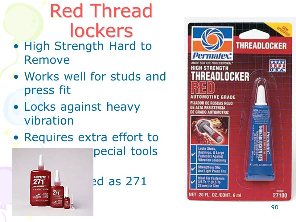 90 Red Thread lockers High Strength Hard to Remove Works well for studs and press fit Locks against heavy vibration Requires extra effort to remove or