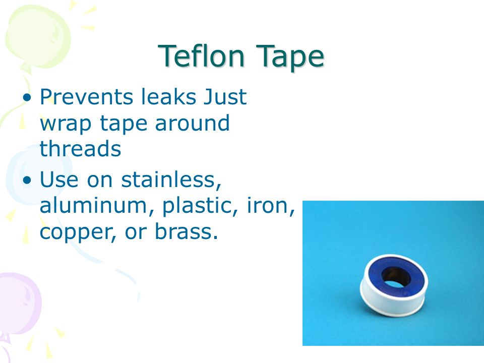 94 Teflon Tape Prevents leaks Just wrap tape around threads Use on stainless, aluminum, plastic, iron, copper, or brass.