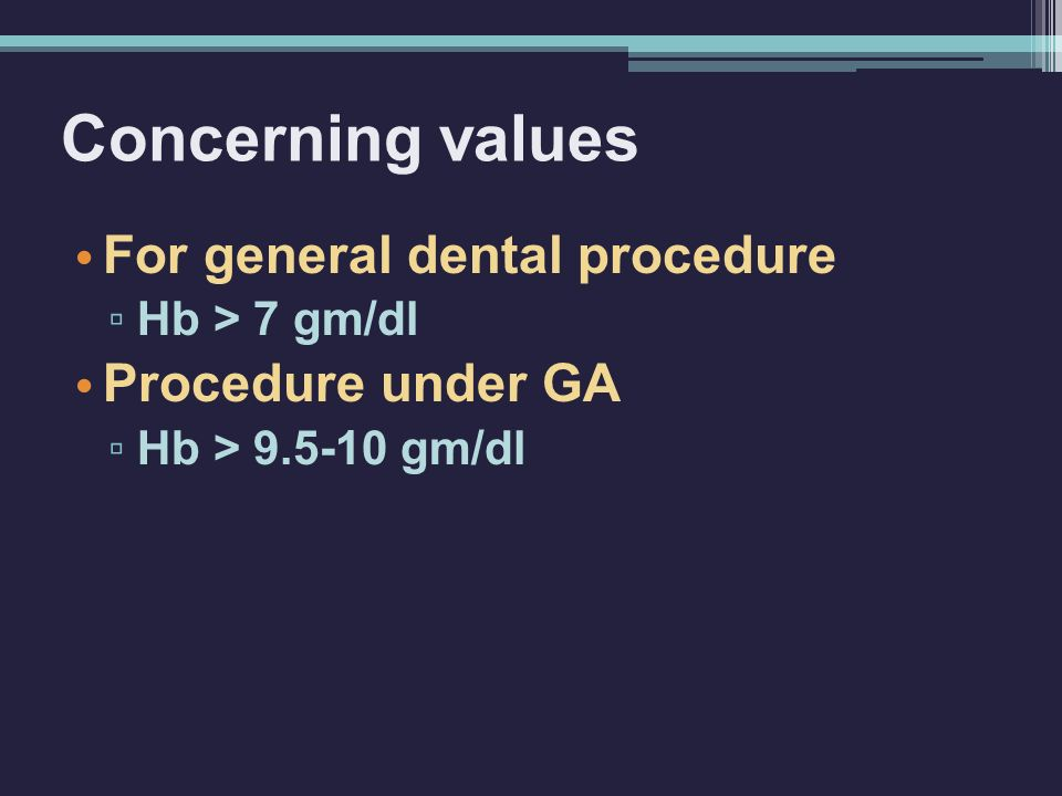 Concerning values For general dental procedure ▫ Hb > 7 gm/dl Procedure under GA ▫ Hb > 9.5-10 gm/dl