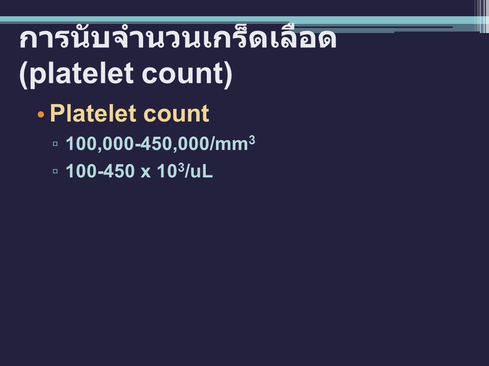 การนับจำนวนเกร็ดเลือด (platelet count) Platelet count ▫ 100,000-450,000/mm 3 ▫ 100-450 x 10 3 /uL