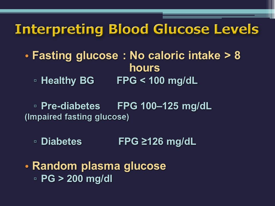 Interpreting Blood Glucose Levels Fasting glucose : No caloric intake > 8 hours ▫ Healthy BG FPG < 100 mg/dL ▫ Pre-diabetes FPG 100–125 mg/dL (Impaire
