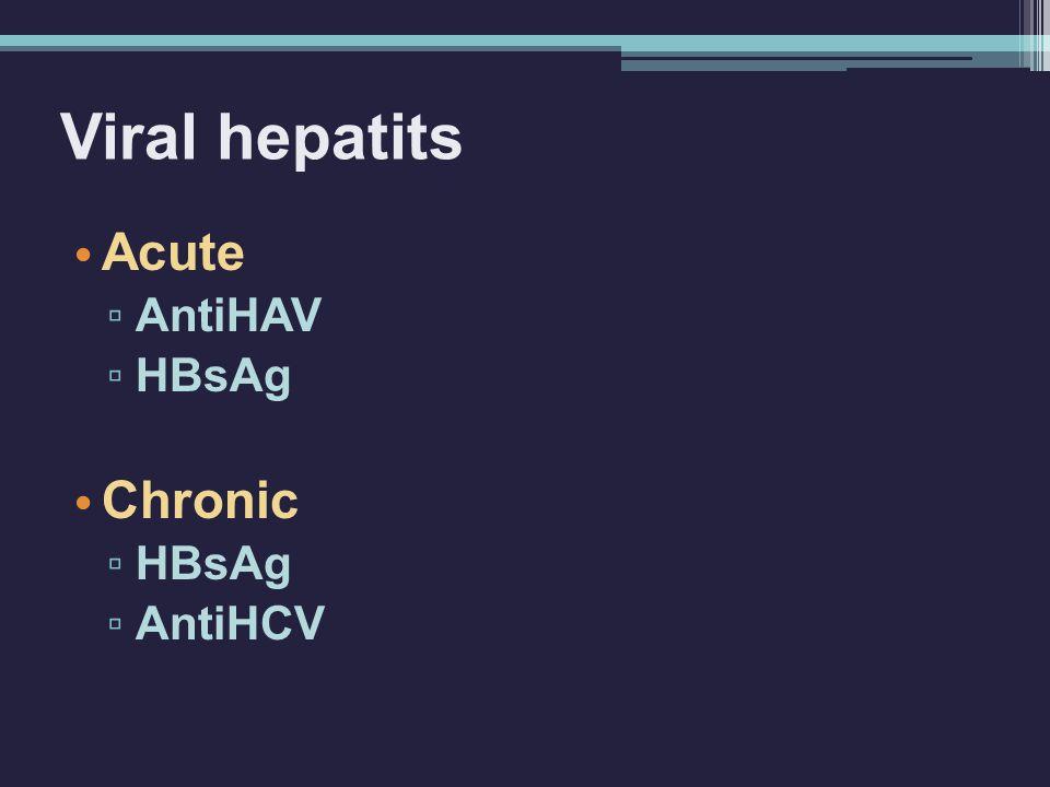 Viral hepatits Acute ▫ AntiHAV ▫ HBsAg Chronic ▫ HBsAg ▫ AntiHCV