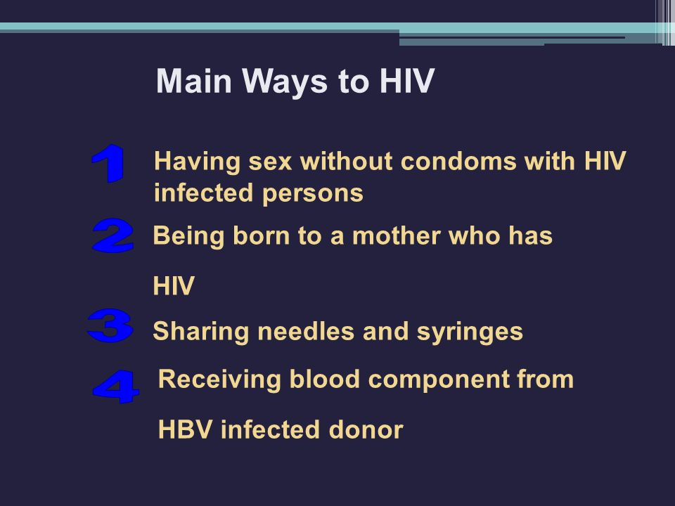 Having sex without condoms with HIV infected persons Main Ways to HIV Sharing needles and syringes Being born to a mother who has HIV Receiving blood