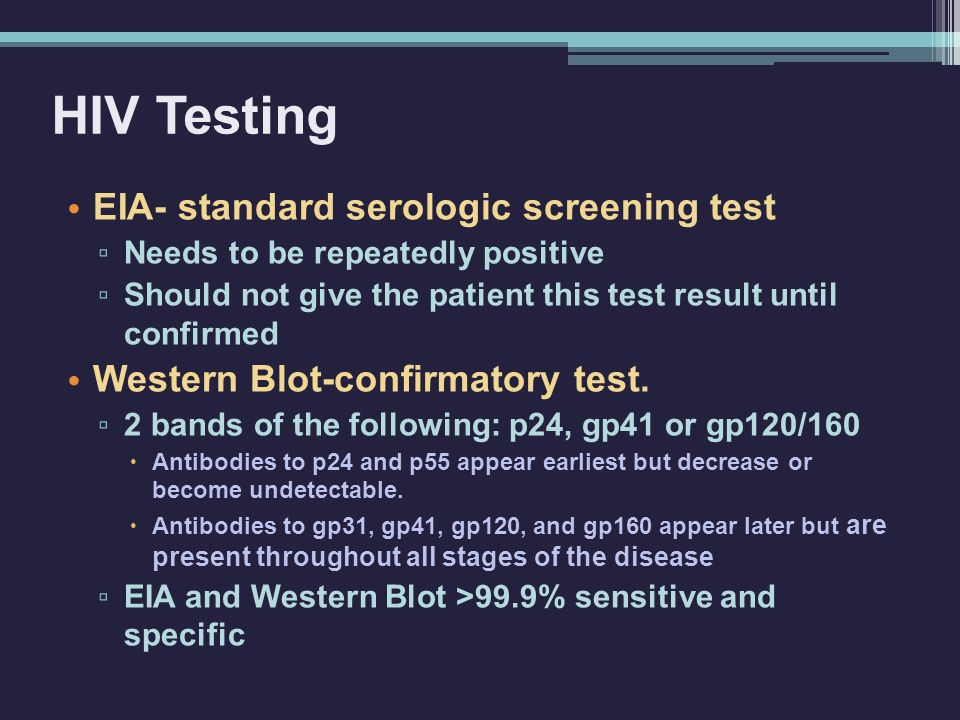 HIV Testing EIA- standard serologic screening test ▫ Needs to be repeatedly positive ▫ Should not give the patient this test result until confirmed We