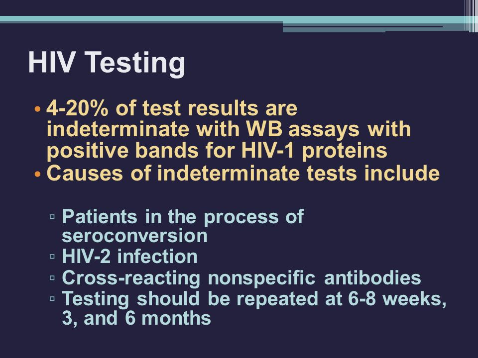 HIV Testing 4-20% of test results are indeterminate with WB assays with positive bands for HIV-1 proteins Causes of indeterminate tests include ▫ Patients in the process of seroconversion ▫ HIV-2 infection ▫ Cross-reacting nonspecific antibodies ▫ Testing should be repeated at 6-8 weeks, 3, and 6 months