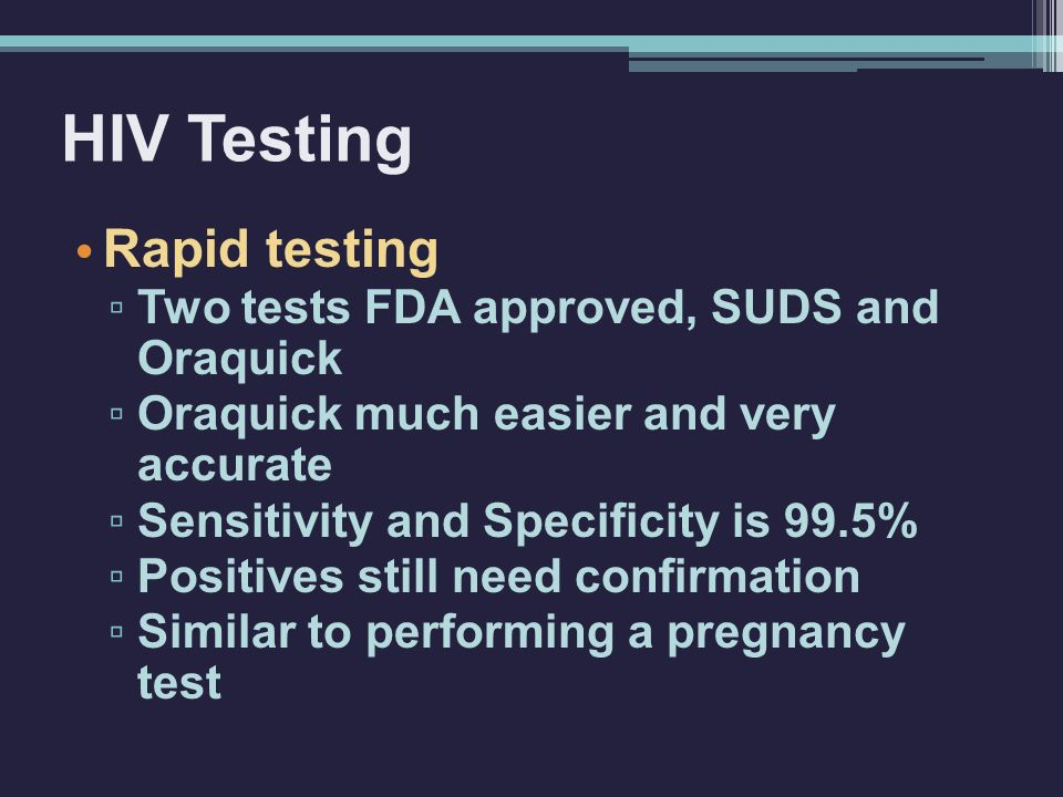 HIV Testing Rapid testing ▫ Two tests FDA approved, SUDS and Oraquick ▫ Oraquick much easier and very accurate ▫ Sensitivity and Specificity is 99.5% ▫ Positives still need confirmation ▫ Similar to performing a pregnancy test