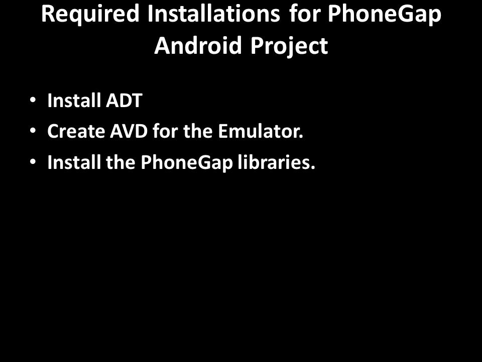 Required Installations for PhoneGap Android Project Install ADT Create AVD for the Emulator. Install the PhoneGap libraries.