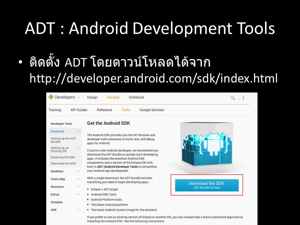 ADT : Android Development Tools ติดตั้ง ADT โดยดาวน์โหลดได้จาก http://developer.android.com/sdk/index.html