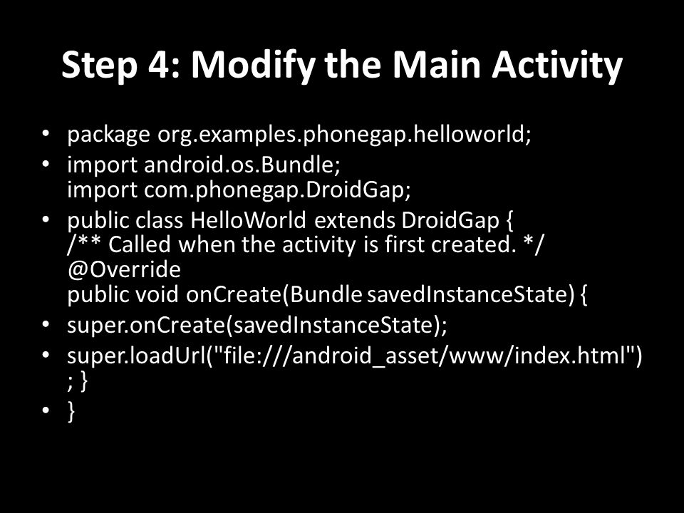 Step 4: Modify the Main Activity package org.examples.phonegap.helloworld; import android.os.Bundle; import com.phonegap.DroidGap; public class HelloW