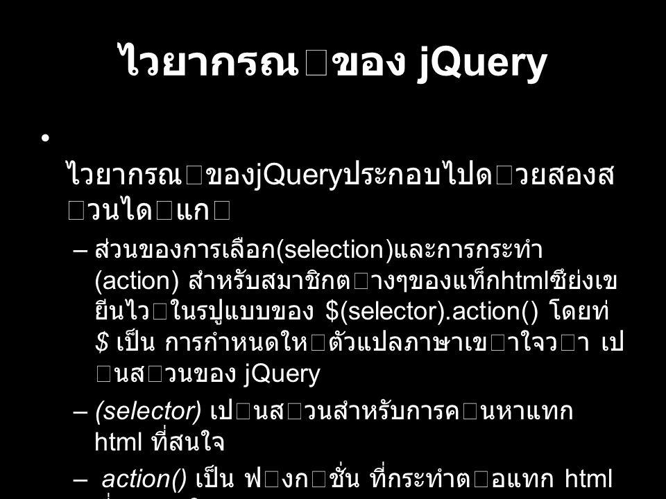 ไวยากรณของ jQuery ไวยากรณของ jQuery ประกอบไปดวยสองส วนไดแก – ส่วนของการเลือก (selection) และการกระทํา (action) สําหรับสมาชิกตางๆของแท็ก html ซึย่งเข ยีนไวในรปูแบบของ $(selector).action() โดยท่ี $ เป็น การกําหนดใหตัวแปลภาษาเขาใจวา เป นสวนของ jQuery –(selector) เปนสวนสําหรับการคนหาแทก html ที่สนใจ – action() เป็น ฟงกชั่น ที่กระทําตอแทก html ที่กําหนดใน selector