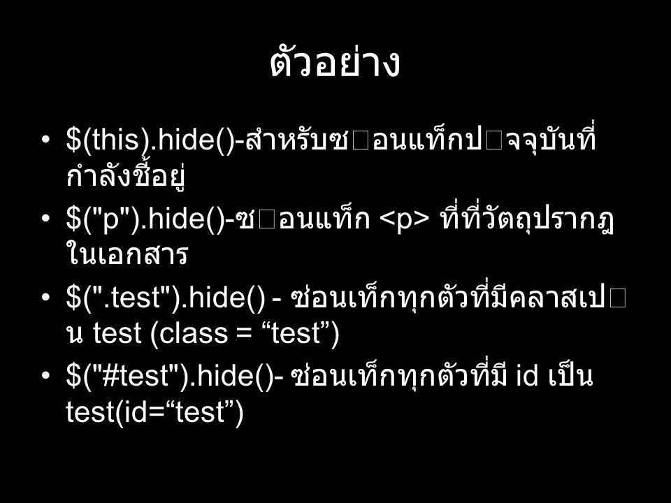 ตัวอย่าง $(this).hide()- สําหรับซอนแท็กปจจุบันที่ กำลังชี้อยู่ $( p ).hide()- ซอนแท็ก ที่ที่วัตถุปรากฎ ในเอกสาร $( .test ).hide() - ซ่อนเท็กทุกตัวที่มีคลาสเป น test (class = test ) $( #test ).hide()- ซ่อนเท็กทุกตัวที่มี id เป็น test(id= test )